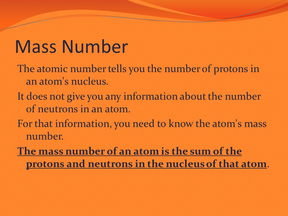 Mass Number The atomic number tells you the number of protons in an atom's nucleus. It does not give you any information about the number of neutrons