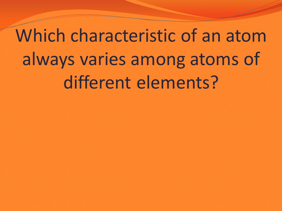 Which characteristic of an atom always varies among atoms of different elements?