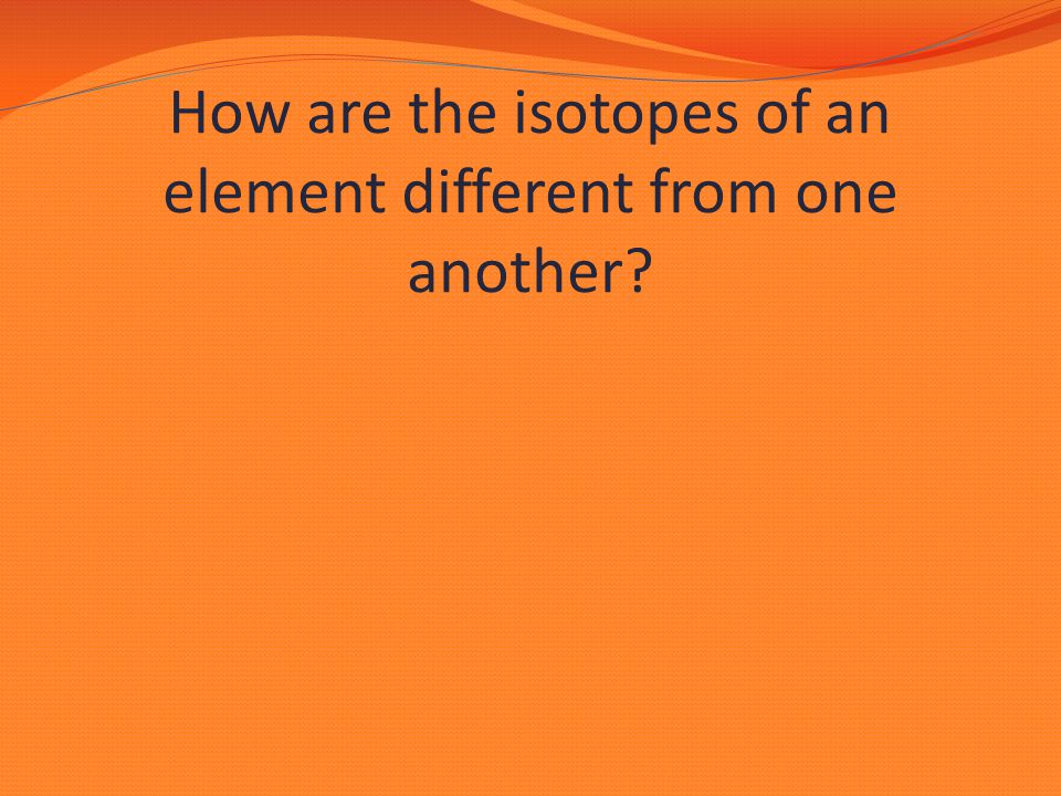 How are the isotopes of an element different from one another?