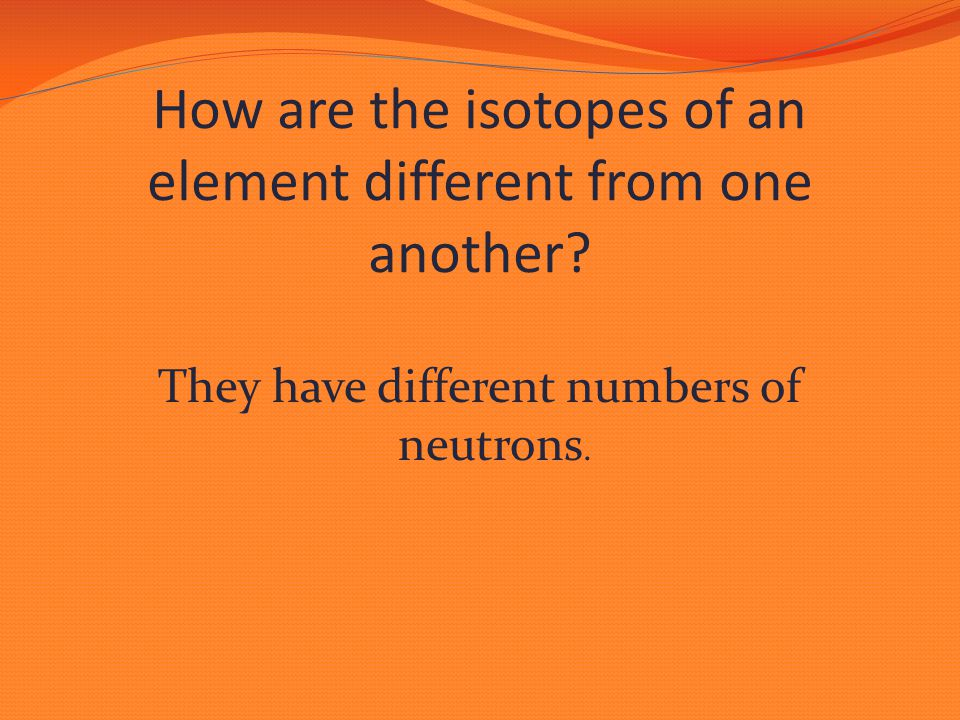 They have different numbers of neutrons.