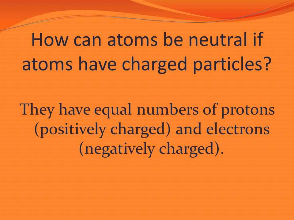 They have equal numbers of protons (positively charged) and electrons (negatively charged).