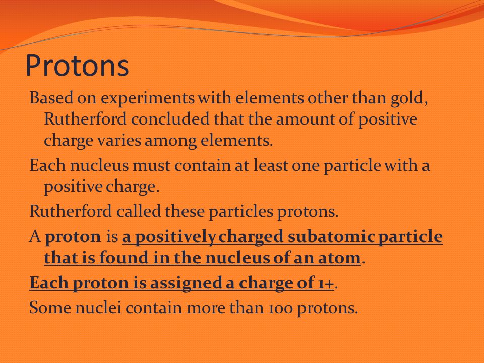 Protons Based on experiments with elements other than gold, Rutherford concluded that the amount of positive charge varies among elements. Each nucleu