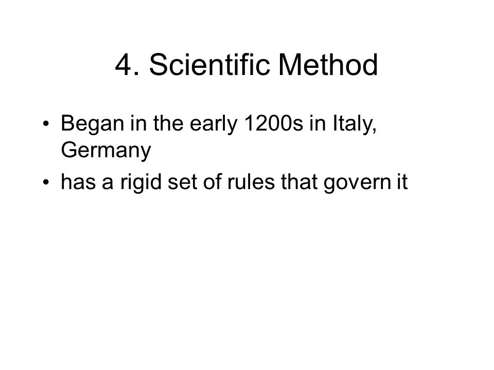 4. Scientific Method Began in the early 1200s in Italy, Germany has a rigid set of rules that govern it