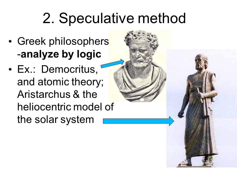 2. Speculative method Greek philosophers- -analyze by logic Ex.: Democritus, and atomic theory; Aristarchus & the heliocentric model of the solar syst