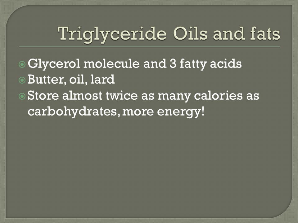  Glycerol molecule and 3 fatty acids  Butter, oil, lard  Store almost twice as many calories as carbohydrates, more energy!