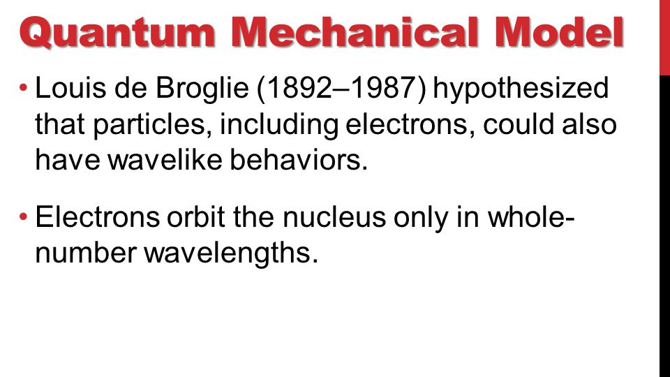 Quantum Mechanical Model Louis de Broglie (1892–1987) hypothesized that particles, including electrons, could also have wavelike behaviors.
