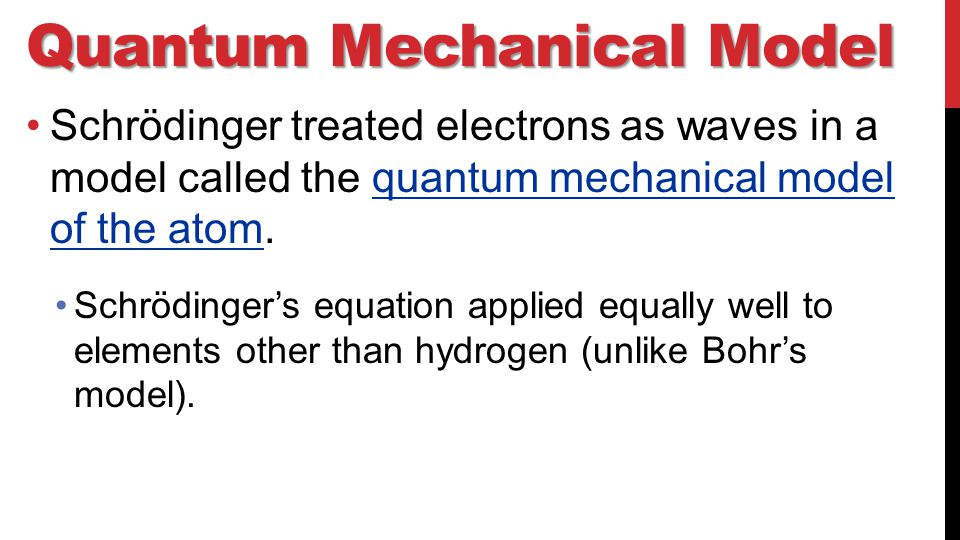 Quantum Mechanical Model Schrödinger treated electrons as waves in a model called the quantum mechanical model of the atom.