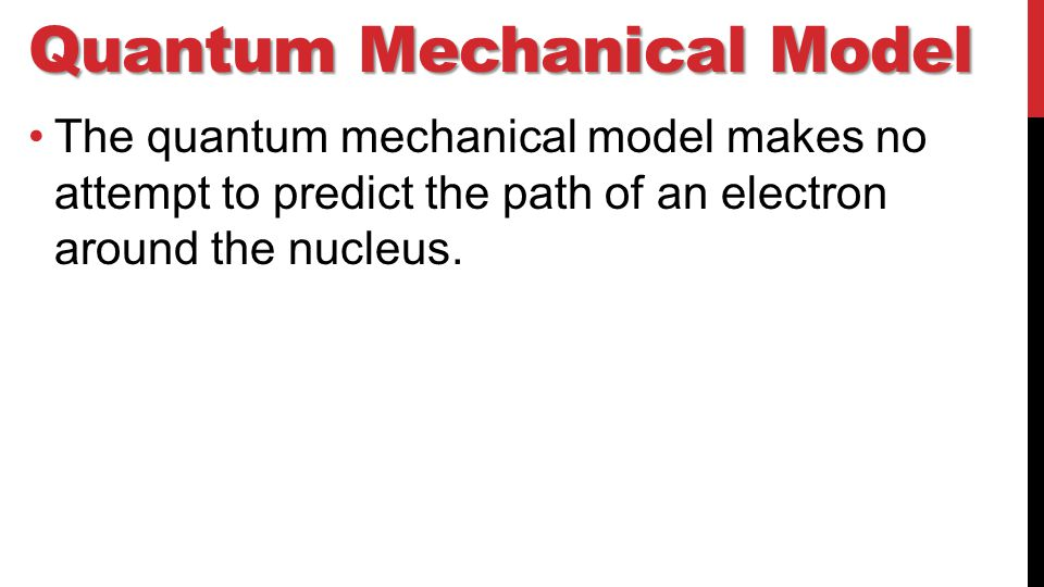 Quantum Mechanical Model The quantum mechanical model makes no attempt to predict the path of an electron around the nucleus.