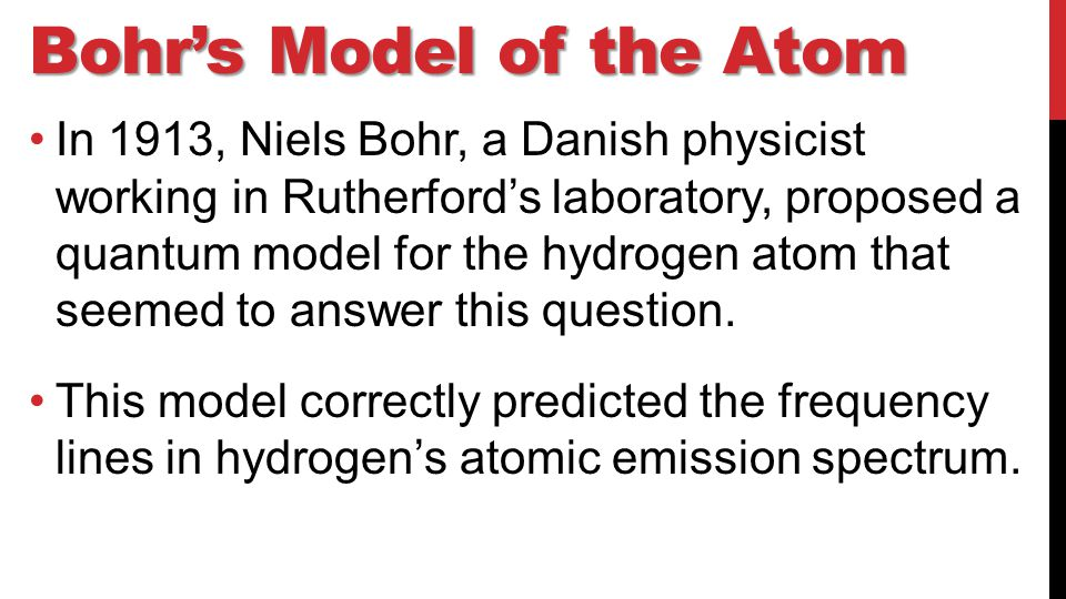 Bohr's Model of the Atom In 1913, Niels Bohr, a Danish physicist working in Rutherford's laboratory, proposed a quantum model for the hydrogen atom that seemed to answer this question.