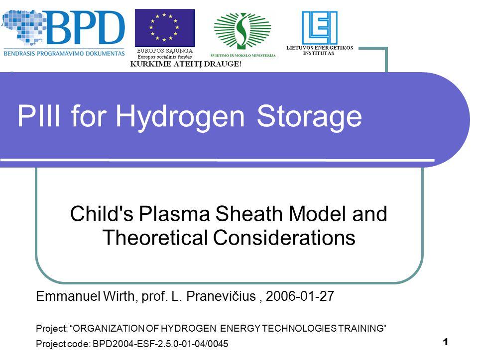"1 PIII for Hydrogen Storage Child's Plasma Sheath Model and Theoretical Considerations Emmanuel Wirth, prof. L. Pranevičius, 2006-01-27 Project: ""ORGA"