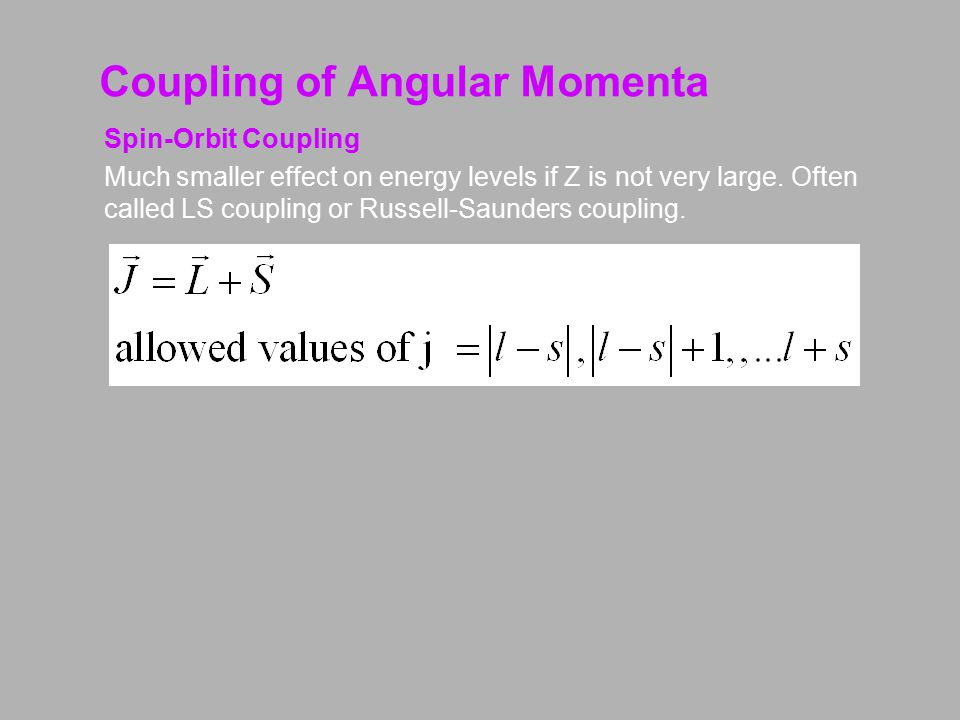 Coupling of Angular Momenta J-J Coupling For large Z values the spin-orbit coupling is much stronger than the spin-spin and orbital-orbital coupling.