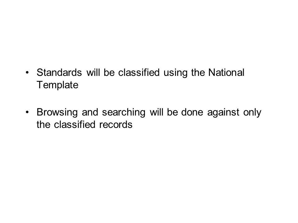Standards will be classified using the National Template Browsing and searching will be done against only the classified records