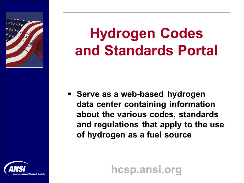 Hydrogen Codes and Standards Portal hcsp.ansi.org  Identifies and classifies standards that are pertinent to hydrogen fuels in a way that can be easily searched or browsed
