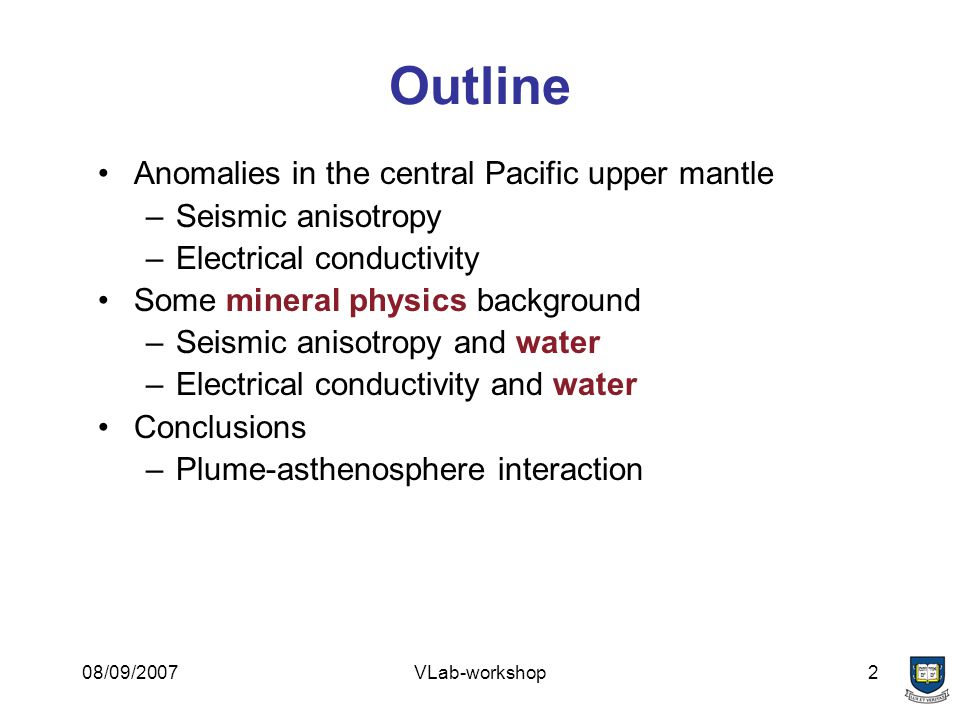08/09/2007VLab-workshop2 Outline Anomalies in the central Pacific upper mantle –Seismic anisotropy –Electrical conductivity Some mineral physics background –Seismic anisotropy and water –Electrical conductivity and water Conclusions –Plume-asthenosphere interaction