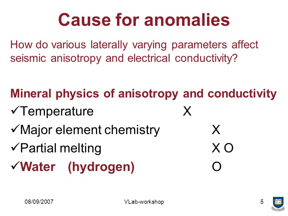 08/09/2007VLab-workshop5 Cause for anomalies How do various laterally varying parameters affect seismic anisotropy and electrical conductivity.