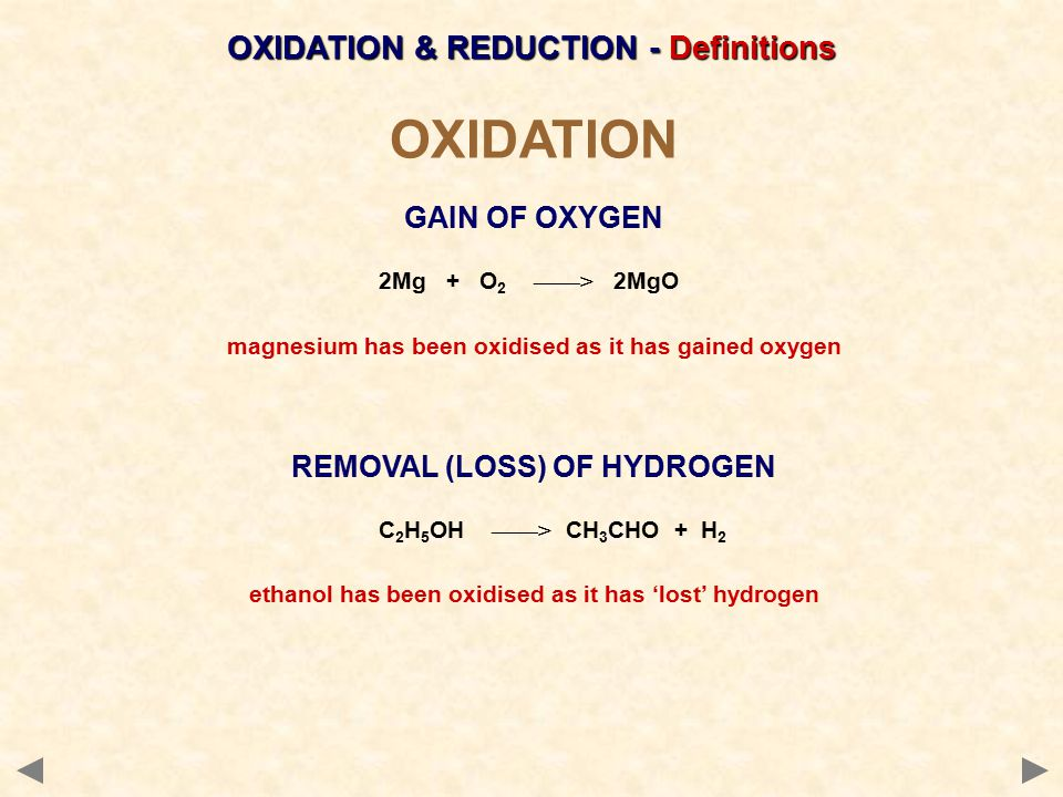 OXIDATION GAIN OF OXYGEN 2Mg + O 2 ——> 2MgO magnesium has been oxidised as it has gained oxygen REMOVAL (LOSS) OF HYDROGEN C 2 H 5 OH ——> CH 3 CHO + H