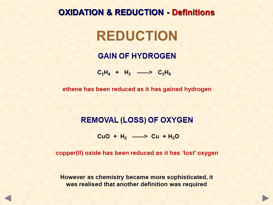 REDUCTION GAIN OF HYDROGEN C 2 H 4 + H 2 ——> C 2 H 6 ethene has been reduced as it has gained hydrogen REMOVAL (LOSS) OF OXYGEN CuO + H 2 ——> Cu + H 2 O copper(II) oxide has been reduced as it has 'lost' oxygen However as chemistry became more sophisticated, it was realised that another definition was required
