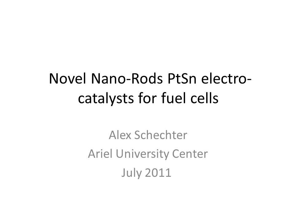 Novel Nano-Rods PtSn electro- catalysts for fuel cells Alex Schechter Ariel University Center July 2011