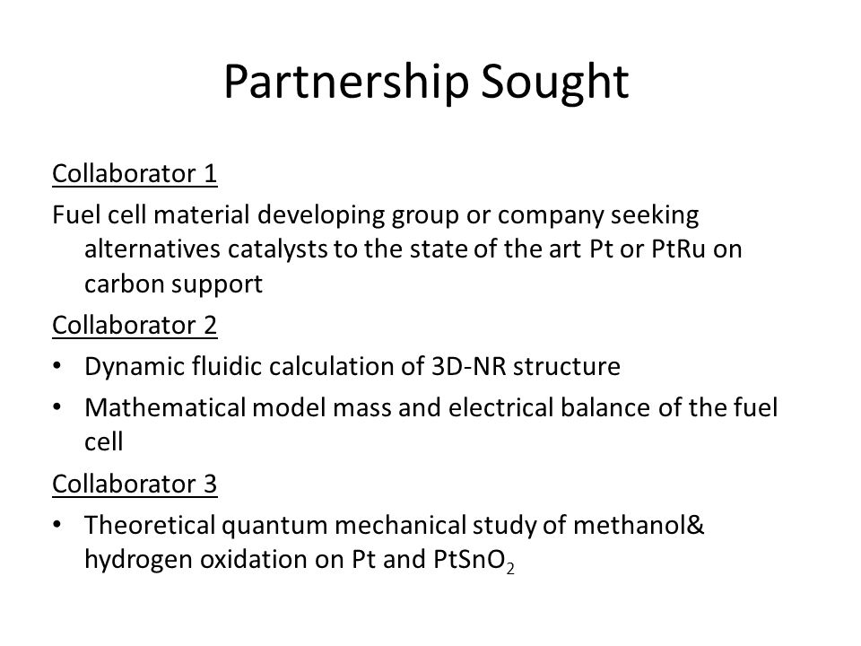 Partnership Sought Collaborator 1 Fuel cell material developing group or company seeking alternatives catalysts to the state of the art Pt or PtRu on carbon support Collaborator 2 Dynamic fluidic calculation of 3D-NR structure Mathematical model mass and electrical balance of the fuel cell Collaborator 3 Theoretical quantum mechanical study of methanol& hydrogen oxidation on Pt and PtSnO 2