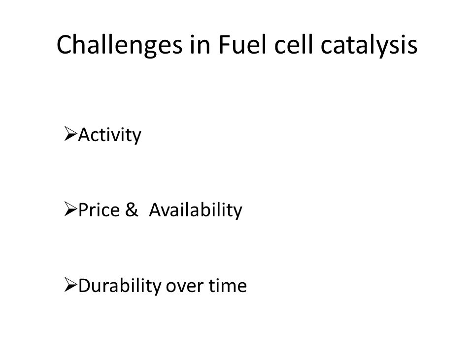 Challenges in Fuel cell catalysis  Activity  Price & Availability  Durability over time