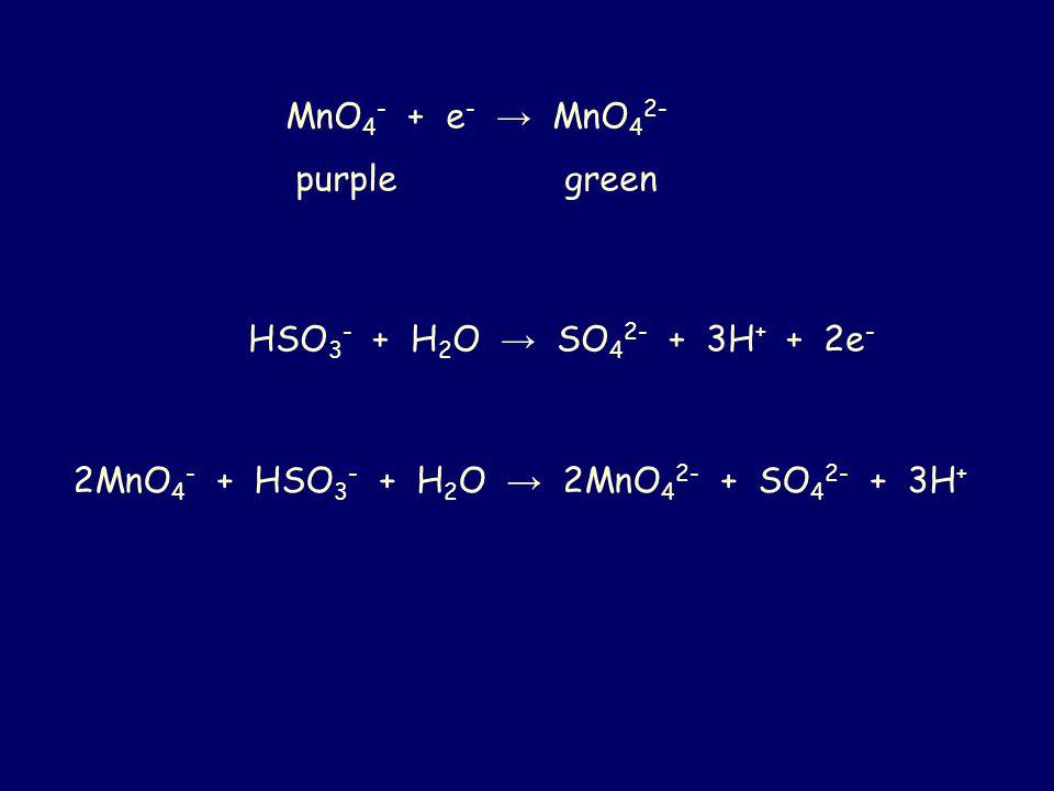 MnO 4 - + e - → MnO 4 2- purple green HSO 3 - + H 2 O → SO 4 2- + 3H + + 2e - 2MnO 4 - + HSO 3 - + H 2 O → 2MnO 4 2- + SO 4 2- + 3H +