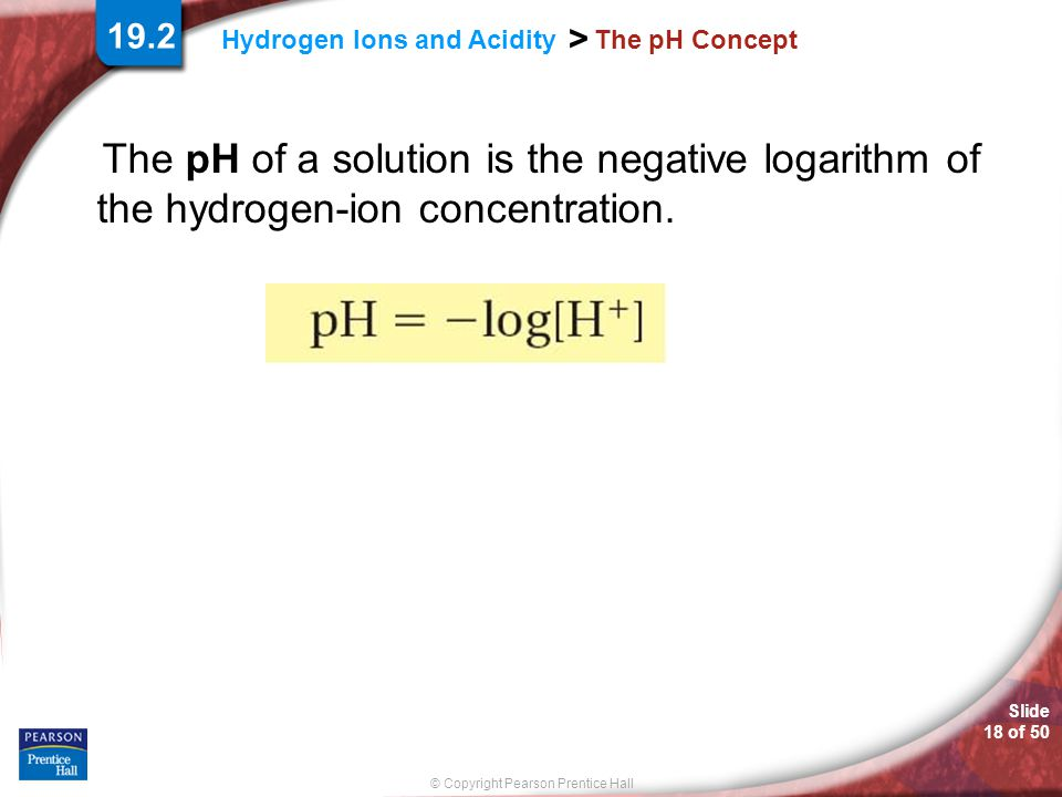Slide 18 of 50 © Copyright Pearson Prentice Hall > Hydrogen Ions and Acidity The pH Concept The pH of a solution is the negative logarithm of the hydr