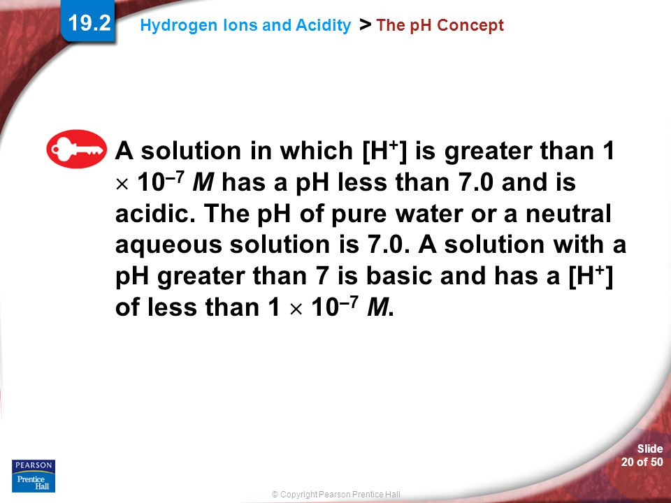 Slide 20 of 50 © Copyright Pearson Prentice Hall > Hydrogen Ions and Acidity The pH Concept A solution in which [H + ] is greater than 1  10 –7 M has