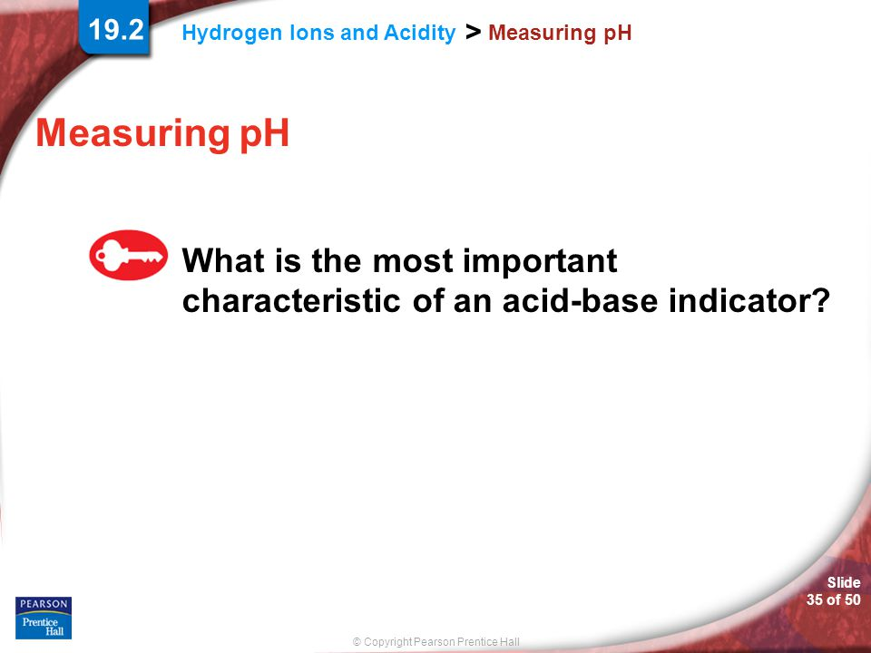 © Copyright Pearson Prentice Hall Hydrogen Ions and Acidity > Slide 35 of 50 Measuring pH What is the most important characteristic of an acid-base in