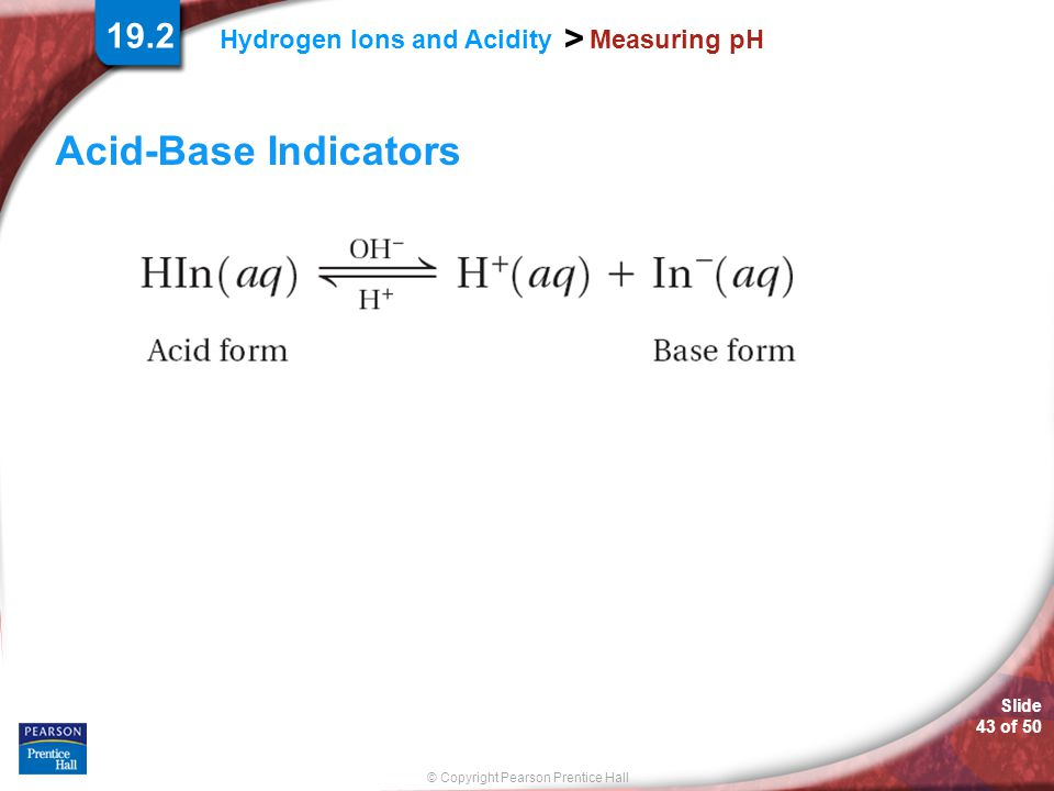 Slide 43 of 50 © Copyright Pearson Prentice Hall > Hydrogen Ions and Acidity Measuring pH Acid-Base Indicators 19.2