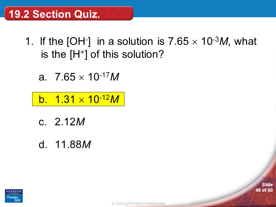 © Copyright Pearson Prentice Hall Slide 48 of 50 19.2 Section Quiz. 1. If the [OH - ] in a solution is 7.65  10 -3 M, what is the [H + ] of this solu