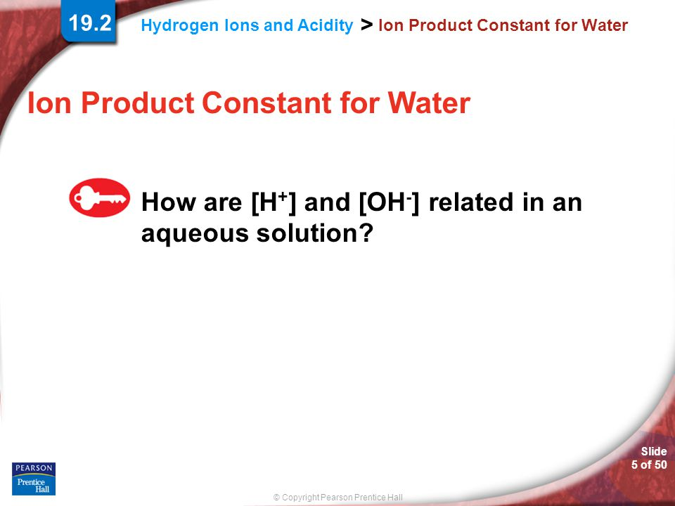 © Copyright Pearson Prentice Hall Hydrogen Ions and Acidity > Slide 5 of 50 Ion Product Constant for Water How are [H + ] and [OH - ] related in an aq