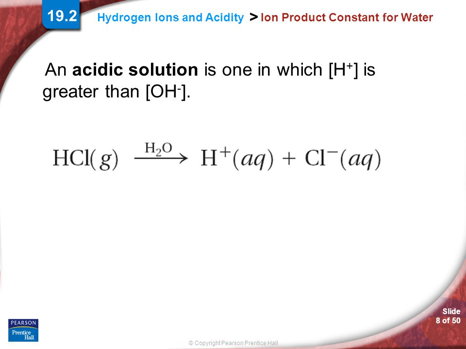 Slide 8 of 50 © Copyright Pearson Prentice Hall > Hydrogen Ions and Acidity Ion Product Constant for Water An acidic solution is one in which [H + ] i