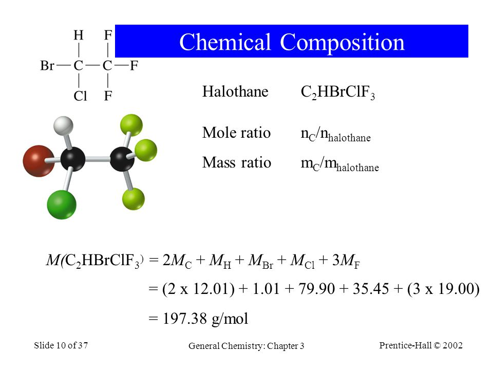 Prentice-Hall © 2002 General Chemistry: Chapter 3 Slide 10 of 37 HalothaneC 2 HBrClF 3 M(C 2 HBrClF 3 ) = 2M C + M H + M Br + M Cl + 3M F = (2 x 12.01