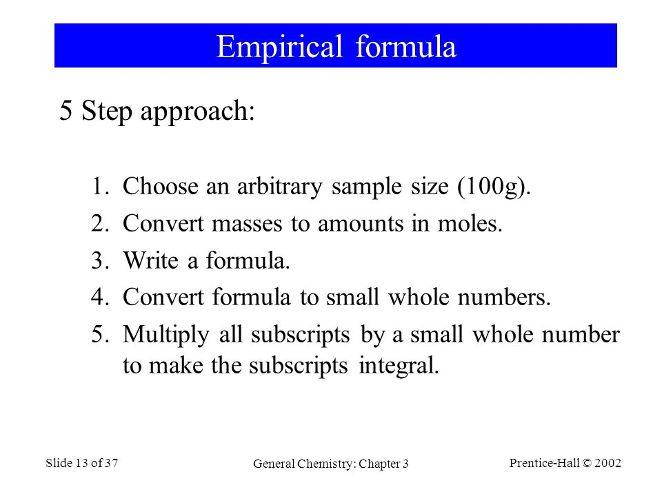 Prentice-Hall © 2002 General Chemistry: Chapter 3 Slide 13 of 37 Empirical formula 1.Choose an arbitrary sample size (100g).