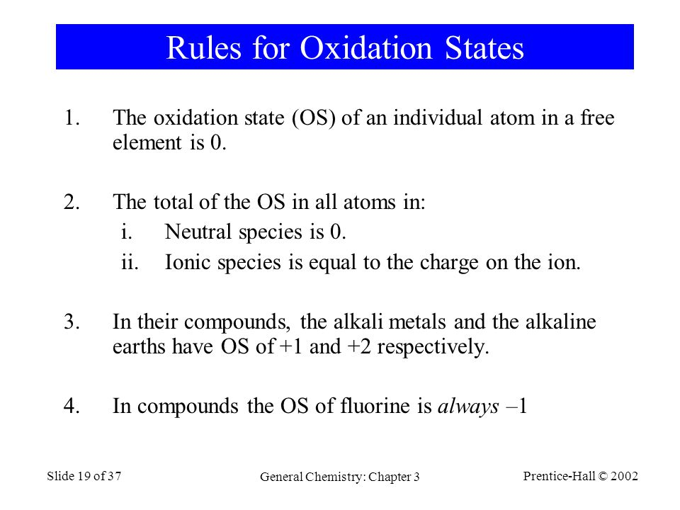 Prentice-Hall © 2002 General Chemistry: Chapter 3 Slide 19 of 37 Rules for Oxidation States 1.The oxidation state (OS) of an individual atom in a free element is 0.