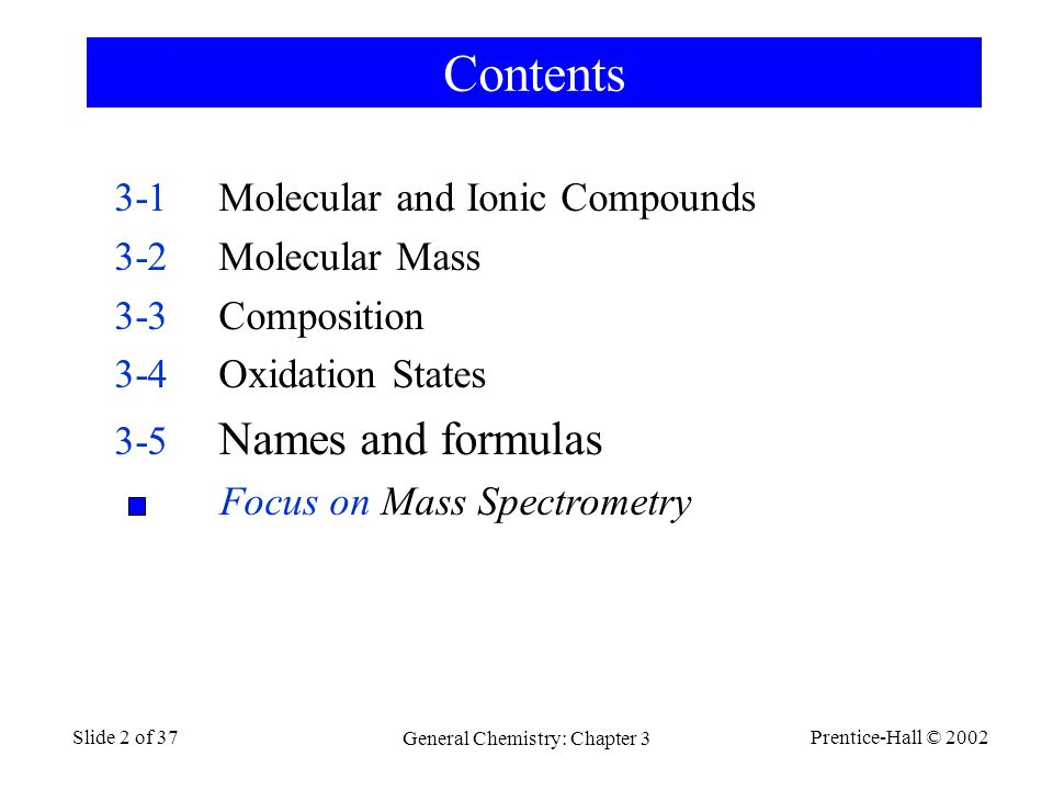 Prentice-Hall © 2002 General Chemistry: Chapter 3 Slide 2 of 37 Contents 3-1Molecular and Ionic Compounds 3-2Molecular Mass 3-3Composition 3-4Oxidation States 3-5 Names and formulas Focus on Mass Spectrometry