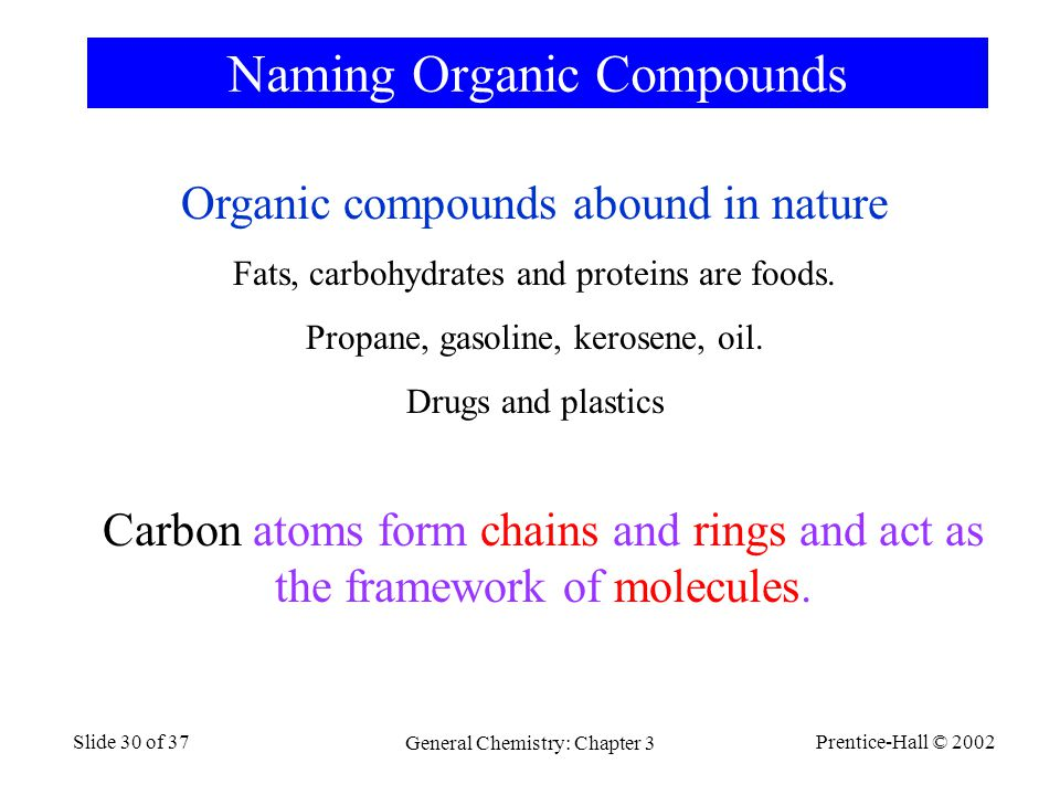 Prentice-Hall © 2002 General Chemistry: Chapter 3 Slide 30 of 37 Naming Organic Compounds Organic compounds abound in nature Fats, carbohydrates and proteins are foods.