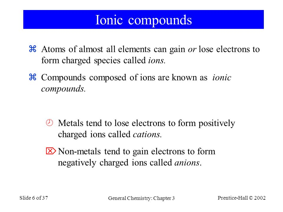 Prentice-Hall © 2002 General Chemistry: Chapter 3 Slide 6 of 37 Ionic compounds  Atoms of almost all elements can gain or lose electrons to form char