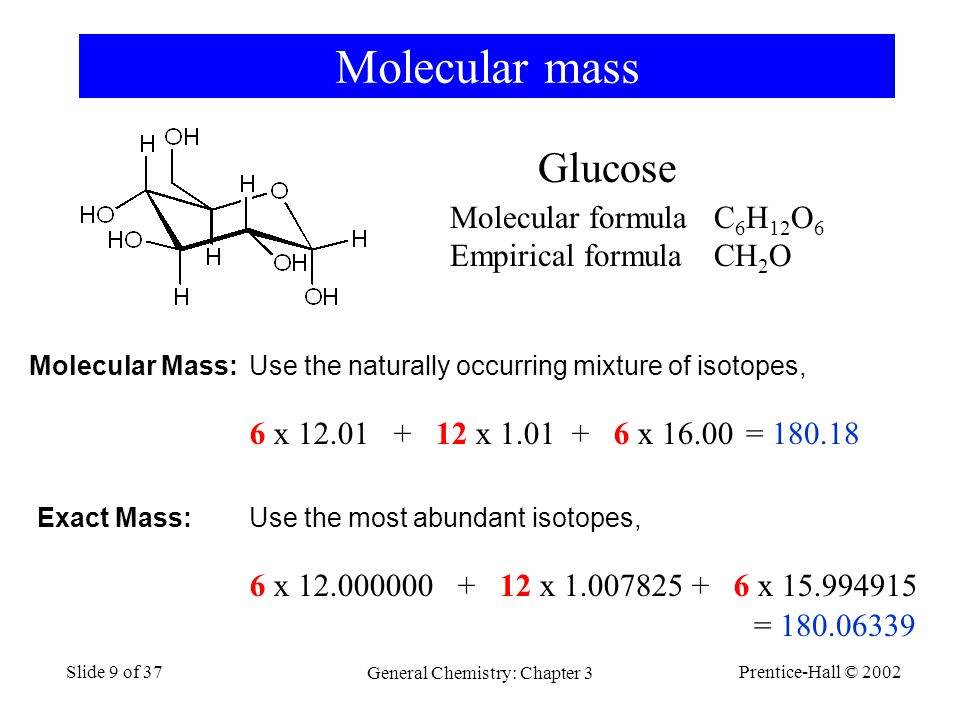 Prentice-Hall © 2002 General Chemistry: Chapter 3 Slide 9 of 37 Molecular mass Molecular formula C 6 H 12 O 6 Empirical formulaCH 2 O Glucose 6 x 12.01 + 12 x 1.01 + 6 x 16.00 Molecular Mass:Use the naturally occurring mixture of isotopes, = 180.18 Exact Mass:Use the most abundant isotopes, 6 x 12.000000 + 12 x 1.007825 + 6 x 15.994915 = 180.06339
