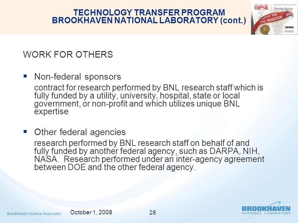 TECHNOLOGY TRANSFER PROGRAM BROOKHAVEN NATIONAL LABORATORY (cont.) WORK FOR OTHERS  Non-federal sponsors contract for research performed by BNL research staff which is fully funded by a utility, university, hospital, state or local government, or non-profit and which utilizes unique BNL expertise  Other federal agencies research performed by BNL research staff on behalf of and fully funded by another federal agency, such as DARPA, NIH, NASA.