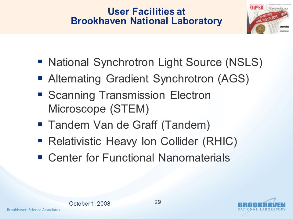 User Facilities at Brookhaven National Laboratory  National Synchrotron Light Source (NSLS)  Alternating Gradient Synchrotron (AGS)  Scanning Transmission Electron Microscope (STEM)  Tandem Van de Graff (Tandem)  Relativistic Heavy Ion Collider (RHIC)  Center for Functional Nanomaterials October 1, 2008 29