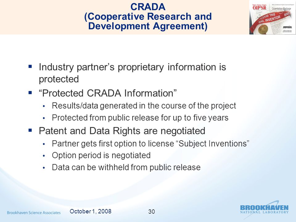 CRADA (Cooperative Research and Development Agreement)  Industry partner's proprietary information is protected  Protected CRADA Information Results/data generated in the course of the project Protected from public release for up to five years  Patent and Data Rights are negotiated Partner gets first option to license Subject Inventions Option period is negotiated Data can be withheld from public release October 1, 2008 30