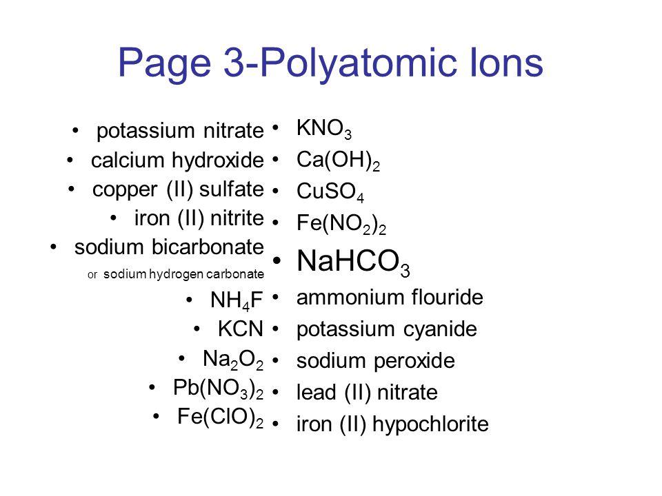 Page 3-Polyatomic Ions potassium nitrate calcium hydroxide copper (II) sulfate iron (II) nitrite sodium bicarbonate or sodium hydrogen carbonate NH 4 F KCN Na 2 O 2 Pb(NO 3 ) 2 Fe(ClO) 2 KNO 3 Ca(OH) 2 CuSO 4 Fe(NO 2 ) 2 NaHCO 3 ammonium flouride potassium cyanide sodium peroxide lead (II) nitrate iron (II) hypochlorite