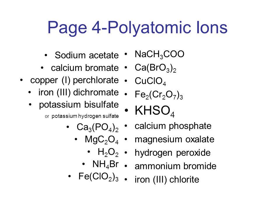 Page 4-Polyatomic Ions Sodium acetate calcium bromate copper (I) perchlorate iron (III) dichromate potassium bisulfate or potassium hydrogen sulfate C