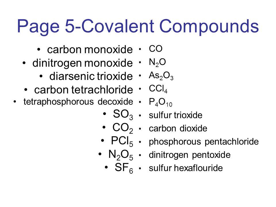 Page 5-Covalent Compounds carbon monoxide dinitrogen monoxide diarsenic trioxide carbon tetrachloride tetraphosphorous decoxide SO 3 CO 2 PCl 5 N 2 O 5 SF 6 CO N 2 O As 2 O 3 CCl 4 P 4 O 10 sulfur trioxide carbon dioxide phosphorous pentachloride dinitrogen pentoxide sulfur hexaflouride