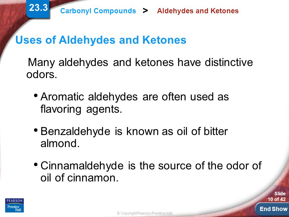 End Show Slide 10 of 42 © Copyright Pearson Prentice Hall Carbonyl Compounds > Aldehydes and Ketones Uses of Aldehydes and Ketones Many aldehydes and ketones have distinctive odors.