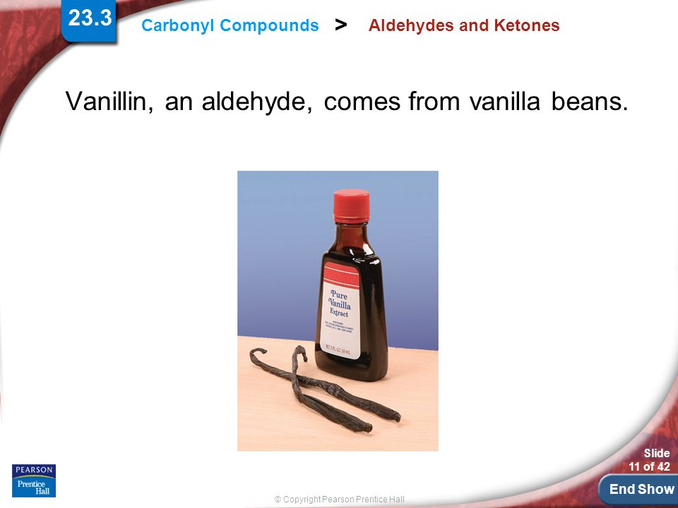 End Show Slide 11 of 42 © Copyright Pearson Prentice Hall Carbonyl Compounds > Aldehydes and Ketones Vanillin, an aldehyde, comes from vanilla beans.