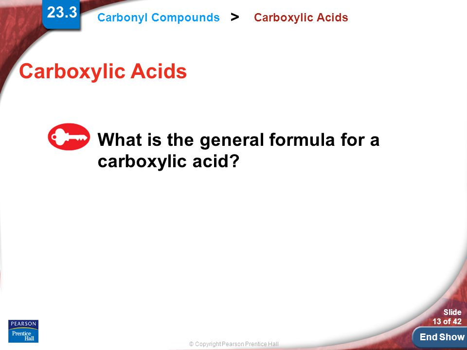 End Show © Copyright Pearson Prentice Hall Carbonyl Compounds > Slide 13 of 42 Carboxylic Acids What is the general formula for a carboxylic acid.