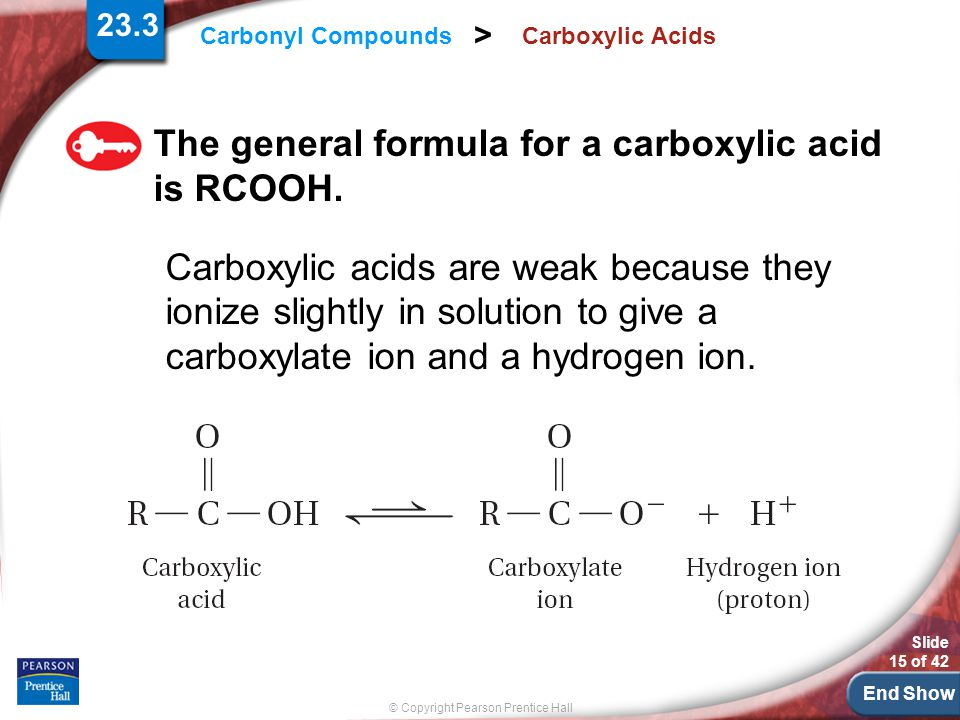End Show Slide 15 of 42 © Copyright Pearson Prentice Hall Carbonyl Compounds > Carboxylic Acids The general formula for a carboxylic acid is RCOOH.