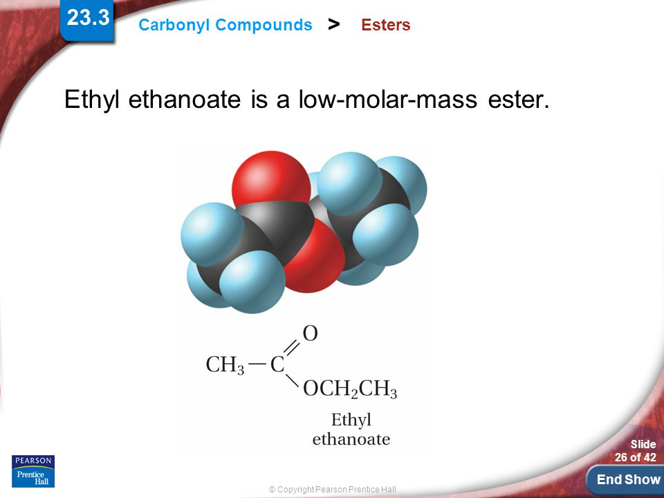 End Show Slide 26 of 42 © Copyright Pearson Prentice Hall Carbonyl Compounds > Esters Ethyl ethanoate is a low-molar-mass ester.